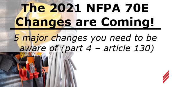 The 2021 NFPA 70E Changes are Coming! 5 Major Changes You Need to be Aware of (Part 4 – Article 130)
