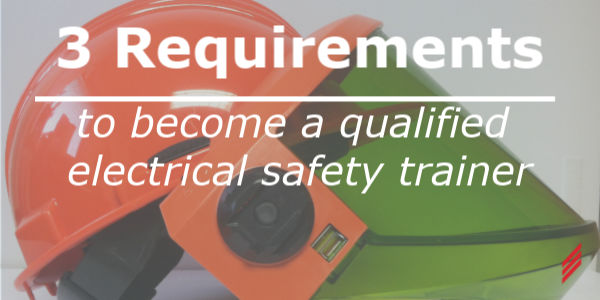 3 Requirements to Become a Qualified Electrical Safety Trainer