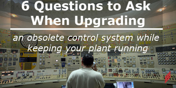 6 Questions to Ask When Upgrading an Obsolete Control System While Keeping Your Plant Running