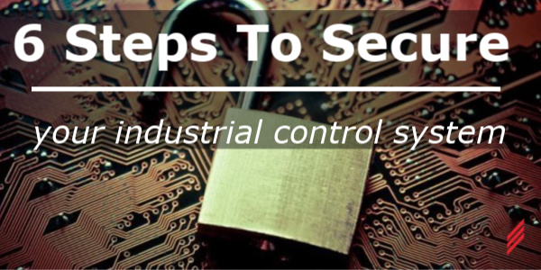 6 Steps to Secure Your Industrial Control System