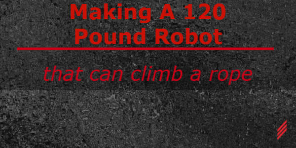 Making a 120 Pound Robot that can Climb a Rope