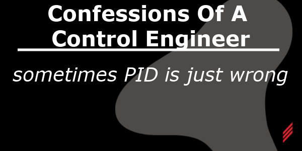 Confessions of a Control Engineer: Sometimes PID is Just Wrong