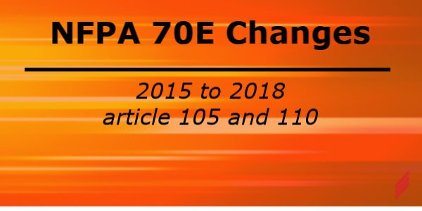 NFPA 70E Changes from 2015 to 2018 Standard for Electrical Safety in the Workplace – Article 105 and Article 110