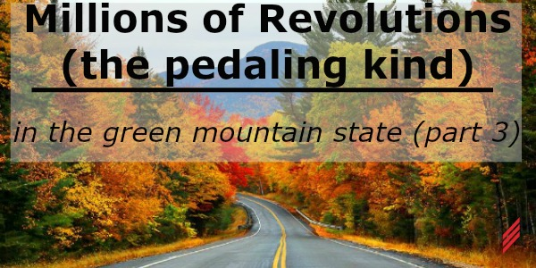 Millions of Revolutions (the pedaling kind) In The Green Mountain State-part 3