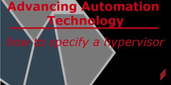 Advancing Automation Technology - How to Specify a Hypervisor