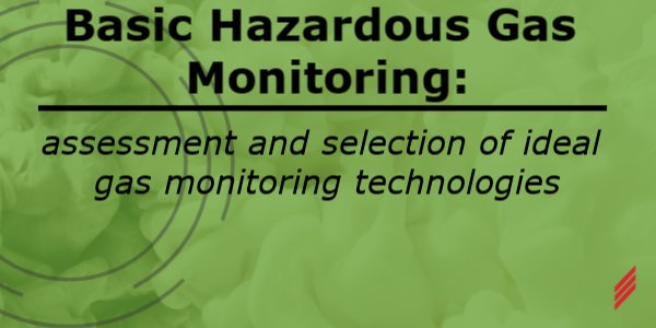 Basic Hazardous Gas Monitoring: Assessment and Selection of Ideal Gas Monitoring Technologies