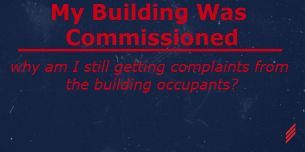 My Building Was Commissioned. Why Am I Still Getting Complaints From The Building Occupants?