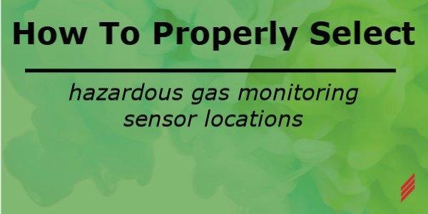 How to Properly Select Hazardous Gas Monitoring Sensor Locations