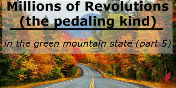Millions of Revolutions (the pedaling kind) In The Green Mountain State-Part 5
