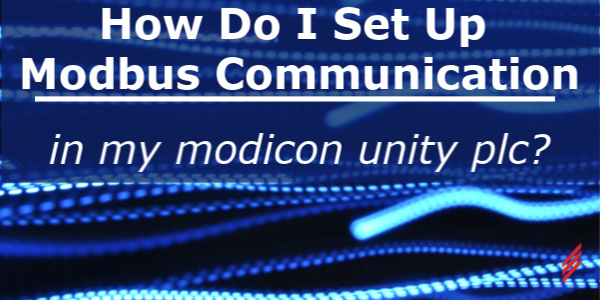 How Do I Set Up Modbus Communication In My Modicon Unity PLC?