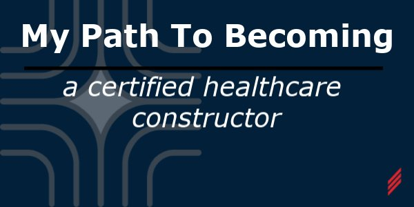 My Path to Becoming A Certified Healthcare Constructor