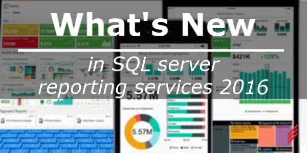 What's new in SQL Server Reporting Services 2016?