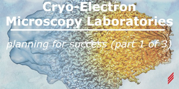 Cryo-Electron Microscopy Laboratories – Planning for Success (Part 1 of 3)