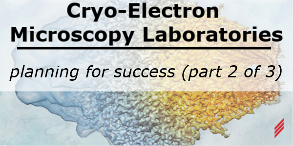 Cryo-Electron Microscopy Laboratories – Planning for Success (Part 2 of 3)