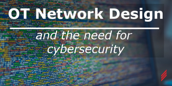 OT Network Design and the Need for Cybersecurity