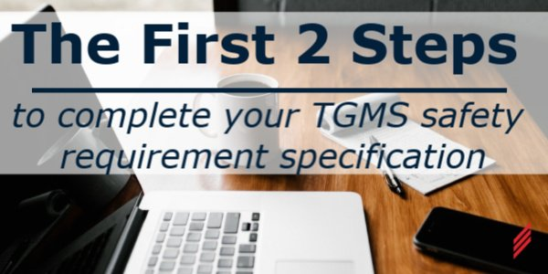 The First 2 Steps to Complete your TGMS Safety Requirement Specification
