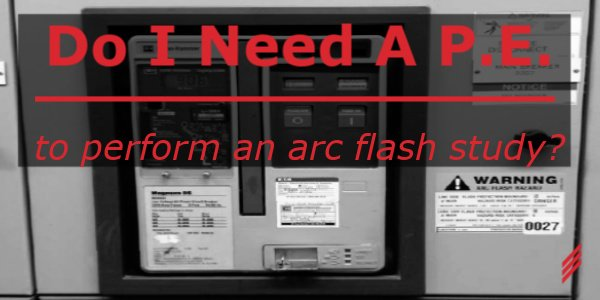 Do I Need a PE to Perform an Arc Flash Study