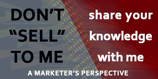 "Don't ""Sell"" To Me – A Marketer's Perspective"