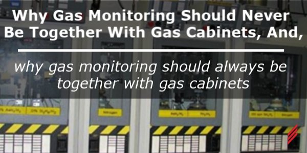 Why Gas Monitoring Should Never Be Together with Gas Cabinets, And, Why Gas Monitoring Should Always Be Together with Gas Cabinets