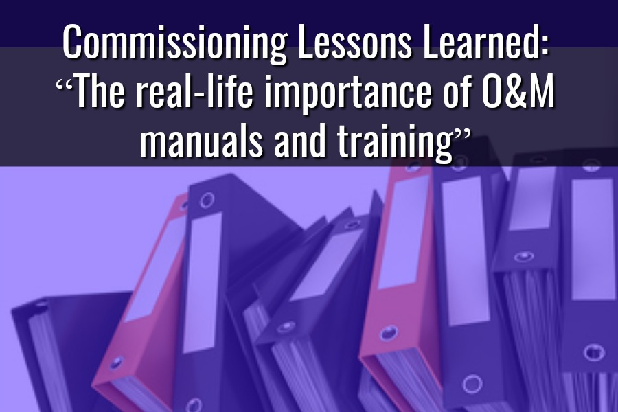 """Commissioning Lessons Learned: """"The real-life importance of O&M manuals and training"""""""