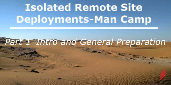 Isolated Remote Site Deployments-Man Camp Part 1–Intro and General Preparation