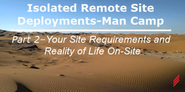 Isolated Remote Site Deployments-Man Camp Part 2–Your Site Requirements and Reality of Life On-Site