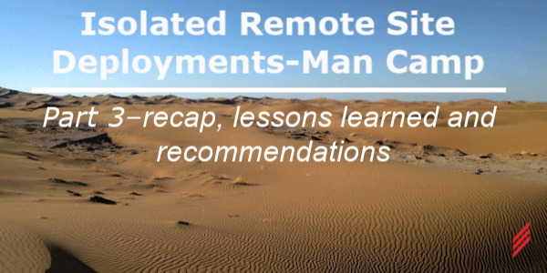 Isolated Remote Site Deployments - Man Camp Part 3 – Recap, Lessons Learned and Recommendations