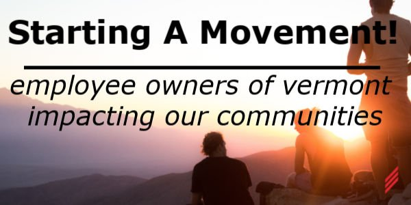 Starting a Movement! Employee Owners of Vermont Impacting our Communities