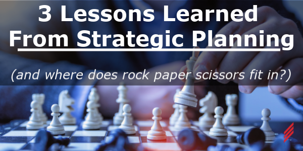 3 Lessons Learned from Strategic Planning (and where does Rock Paper Scissors fit in?)
