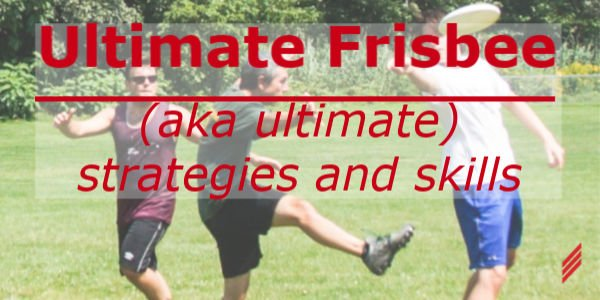 Ultimate Frisbee (aka, Ultimate)-Strategies and Skills
